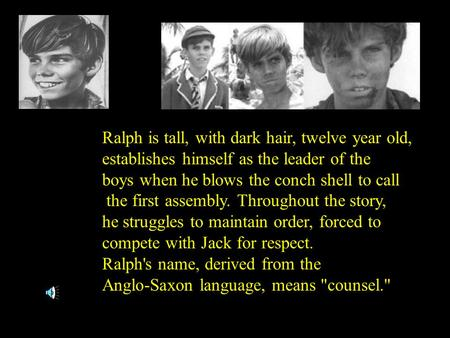 Ralph is tall, with dark hair, twelve year old, establishes himself as the leader of the boys when he blows the conch shell to call the first assembly.