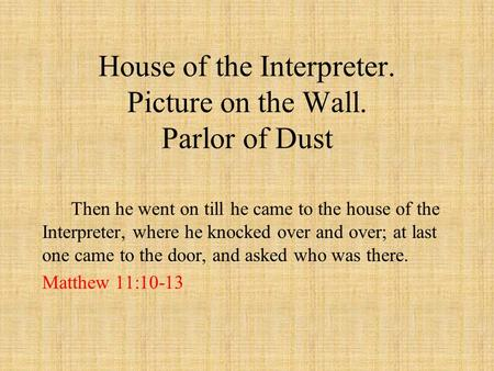 House of the Interpreter. Picture on the Wall. Parlor of Dust Then he went on till he came to the house of the Interpreter, where he knocked over and over;
