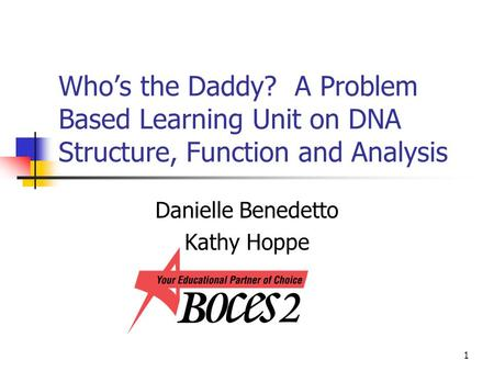 1 Who's the Daddy? A Problem Based Learning Unit on DNA Structure, Function and Analysis Danielle Benedetto Kathy Hoppe.
