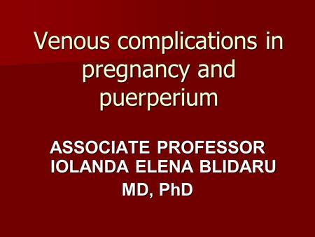 Venous complications in pregnancy and puerperium ASSOCIATE PROFESSOR IOLANDA ELENA BLIDARU MD, PhD.