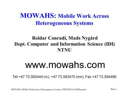 Slide 1 MOWAHS: MObile Work Across Heterogeneous Systems, NFR IKT2010 R&D project MOWAHS: Mobile Work Across Heterogeneous Systems Reidar Conradi, Mads.