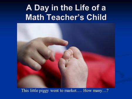 A Day in the Life of a Math Teacher's Child This little piggy went to market…. How many…?