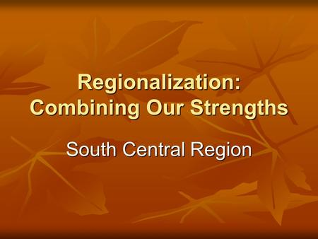 Regionalization: Combining Our Strengths South Central Region.