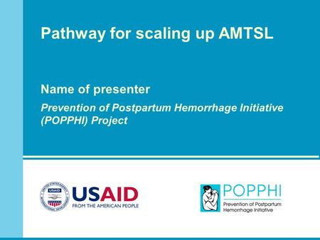 Pathway for scaling up AMTSL Name of presenter Prevention of Postpartum Hemorrhage Initiative (POPPHI) Project.