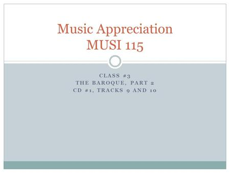 CLASS #3 THE BAROQUE, PART 2 CD #1, TRACKS 9 AND 10 Music Appreciation MUSI 115.