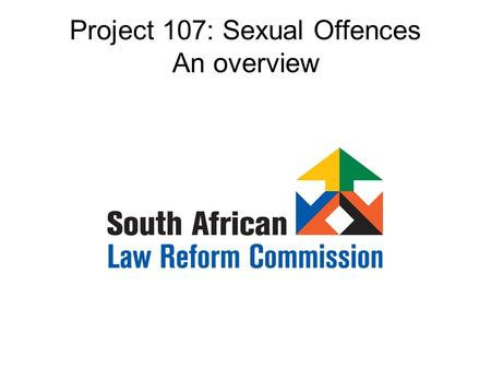 Project 107: Sexual Offences An overview. Where did it begin? 1996: Request to SALC by Minister for Justice and Constitutional Development: sexual offences.