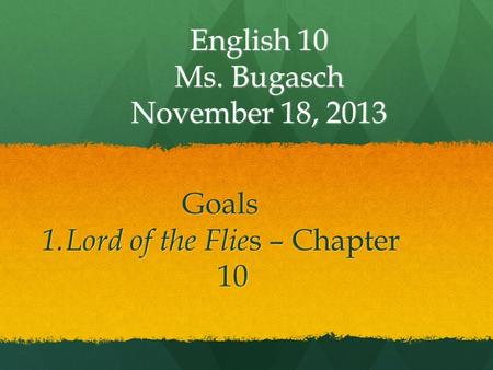 English 10 Ms. Bugasch November 18, 2013 Goals 1. Lord of the Flie s – Chapter 10.