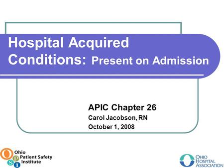 Hospital Acquired Conditions: Present on Admission APIC Chapter 26 Carol Jacobson, RN October 1, 2008.
