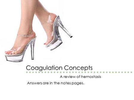 Coagulation Concepts A review of hemostasis Answers are in the notes pages.