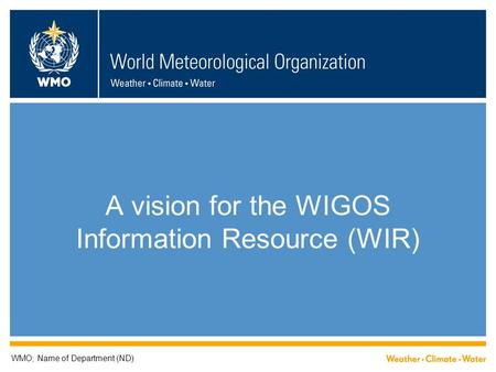 A vision for the WIGOS Information Resource (WIR) WMO; Name of Department (ND)