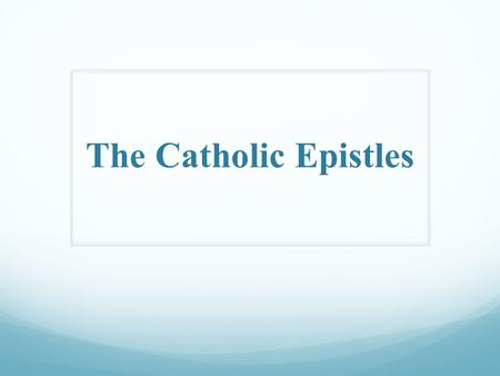 The Catholic Epistles. Introduction to the Catholic Epistles.