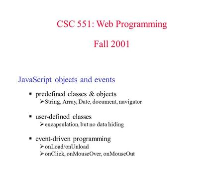 CSC 551: Web Programming Fall 2001 JavaScript objects and events  predefined classes & objects  String, Array, Date, document, navigator  user-defined.