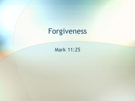 Forgiveness Mark 11:25. And when you stand praying, if you hold anything against anyone, forgive him, so that your Father in heaven may forgive you your.