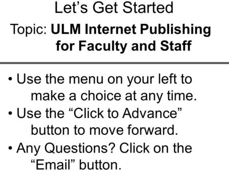 "Use the menu on your left to make a choice at any time. Let's Get Started Topic: ULM Internet Publishing for Faculty and Staff Use the ""Click to Advance"""