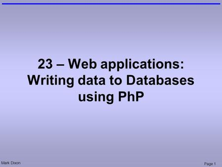 Mark Dixon Page 1 23 – Web applications: Writing data to Databases using PhP.