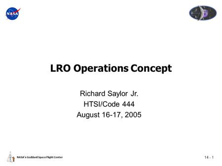 14 - 1 NASA's Goddard Space Flight Center LRO Operations Concept Richard Saylor Jr. HTSI/Code 444 August 16-17, 2005.
