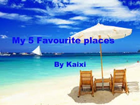 My 5 Favourite places By Kaixi.
