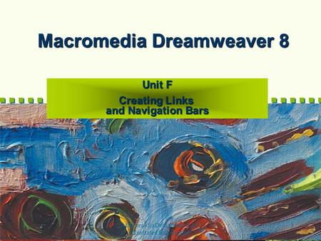 Macromedia Dreamweaver 8-- Illustrated Introductory 1 Macromedia Dreamweaver 8 Unit F Creating Links and Navigation Bars.
