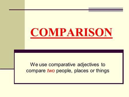 COMPARISON We use comparative adjectives to compare two people, places or things.