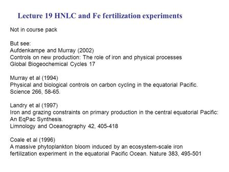 Lecture 19 HNLC and Fe fertilization experiments Not in course pack But see: Aufdenkampe and Murray (2002) Controls on new production: The role of iron.