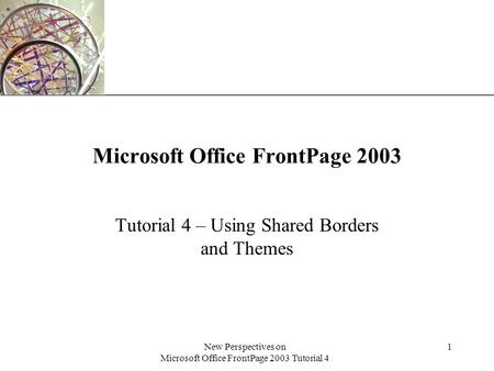 XP New Perspectives on Microsoft Office FrontPage 2003 Tutorial 4 1 Microsoft Office FrontPage 2003 Tutorial 4 – Using Shared Borders and Themes.