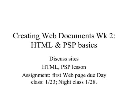 Creating Web Documents Wk 2: HTML & PSP basics Discuss sites HTML, PSP lesson Assignment: first Web page due Day class: 1/23; Night class 1/28.