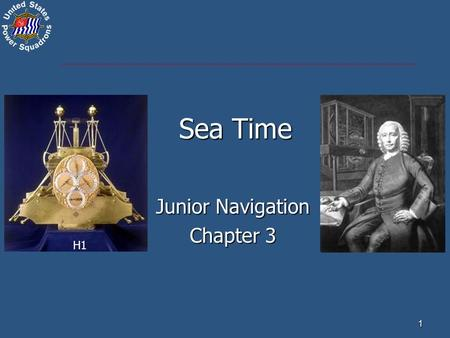 1 Sea Time Junior Navigation Chapter 3 H1. Civil (Standard) Time – kept on land (DST & ST) Local Time – time at our location Watch Time – uncorrected.