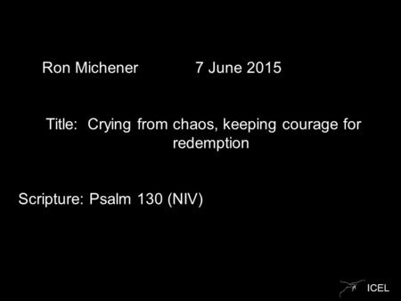 ICEL Ron Michener 7 June 2015 Title: Crying from chaos, keeping courage for redemption Scripture: Psalm 130 (NIV)