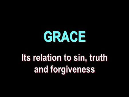 GRACE Its relation to sin, truth and forgiveness.