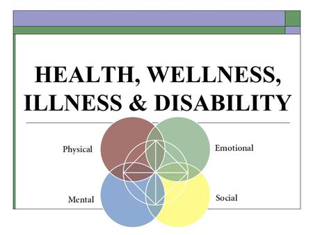 "HEALTH, WELLNESS, ILLNESS & DISABILITY. HEALTH & WELLNESS  What is your definition of health?  Past definitions of health focused on ""not being sick"""