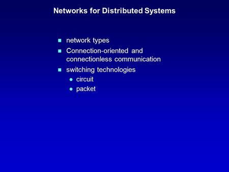 Networks for Distributed Systems n network types n Connection-oriented and connectionless communication n switching technologies l circuit l packet.