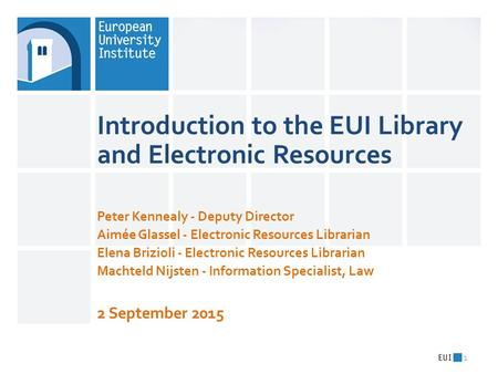 Introduction to the EUI Library and Electronic Resources Peter Kennealy - Deputy Director Aimée Glassel - Electronic Resources Librarian Elena Brizioli.