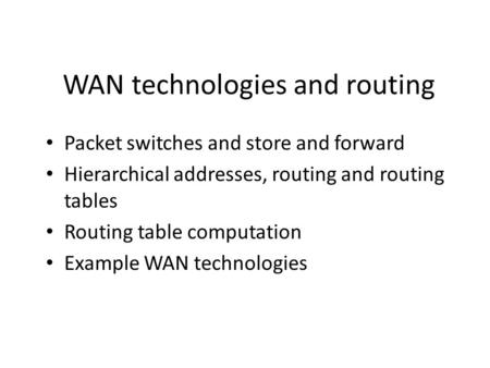 WAN technologies and routing Packet switches and store and forward Hierarchical addresses, routing and routing tables Routing table computation Example.