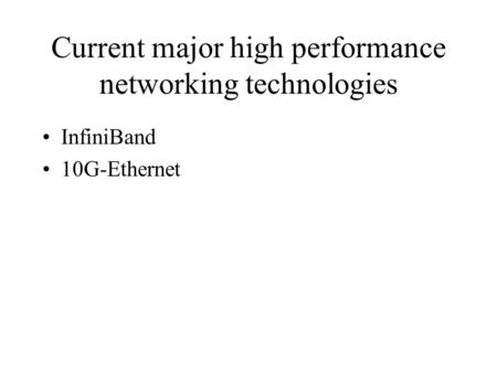 Current major high performance networking technologies InfiniBand 10G-Ethernet.