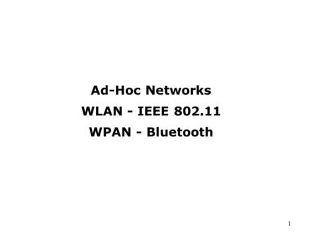 1 Ad-Hoc Networks WLAN - IEEE 802.11 WPAN - Bluetooth.
