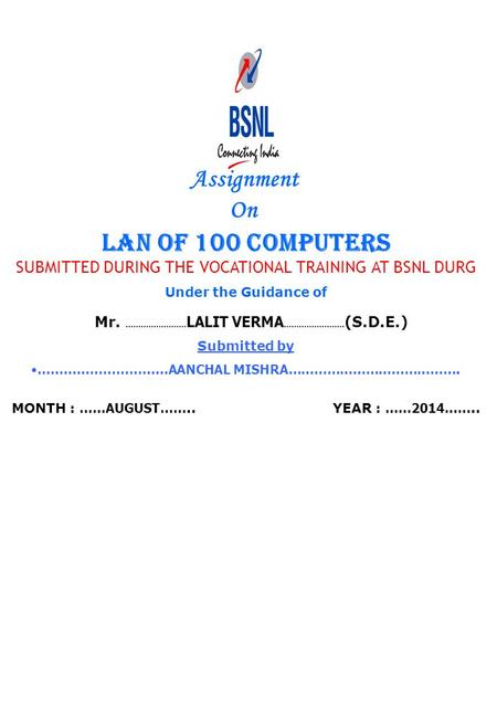 Assignment On LAN OF 100 COMPUTERS SUBMITTED DURING THE VOCATIONAL TRAINING AT BSNL DURG Under the Guidance of Mr. …………………… LALIT VERMA …………………… (S.D.E.)