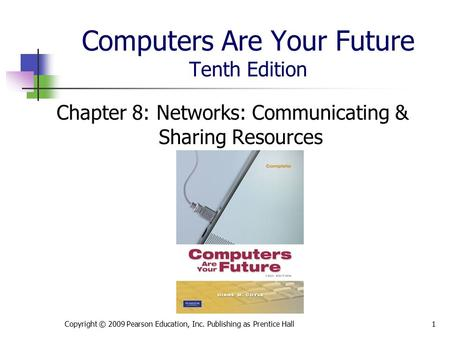 Computers Are Your Future Tenth Edition Chapter 8: Networks: Communicating & Sharing Resources Copyright © 2009 Pearson Education, Inc. Publishing as Prentice.