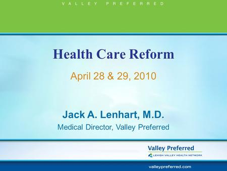 Health Care Reform April 28 & 29, 2010 Jack A. Lenhart, M.D. Medical Director, Valley Preferred Jack A. Lenhart, M.D. Medical Director, Valley Preferred.