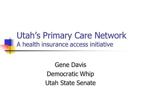 Utah's Primary Care Network A health insurance access initiative Gene Davis Democratic Whip Utah State Senate.