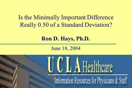 Is the Minimally Important Difference Really 0.50 of a Standard Deviation? Ron D. Hays, Ph.D. June 18, 2004.