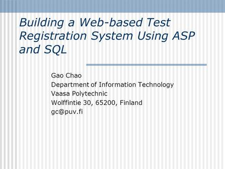 Building a Web-based Test Registration System Using ASP and SQL Gao Chao Department of Information Technology Vaasa Polytechnic Wolffintie 30, 65200, Finland.
