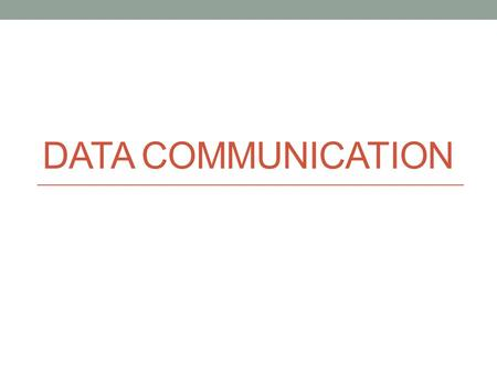 DATA COMMUNICATION. Data Communication Data communication is the transmission of data from one location to the other. Data can be sent in two ways: directly.