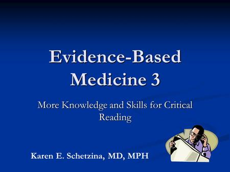 Evidence-Based Medicine 3 More Knowledge and Skills for Critical Reading Karen E. Schetzina, MD, MPH.