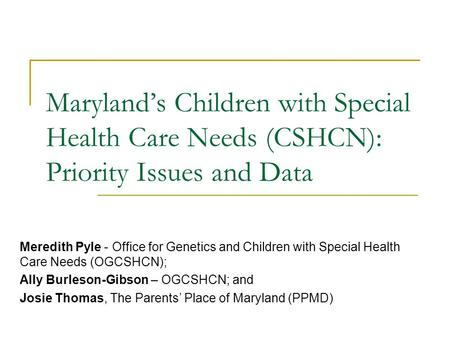 Maryland's Children with Special Health Care Needs (CSHCN): Priority Issues and Data Meredith Pyle - Office for Genetics and Children with Special Health.