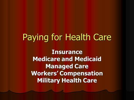 Paying for Health Care Insurance Medicare and Medicaid Managed Care Workers' Compensation Military Health Care.