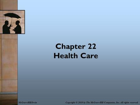 Chapter 22 Health Care Copyright © 2010 by The McGraw-Hill Companies, Inc. All rights reserved.McGraw-Hill/Irwin.