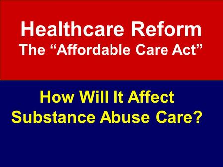 "Healthcare Reform The ""Affordable Care Act"" How Will It Affect Substance Abuse Care?"