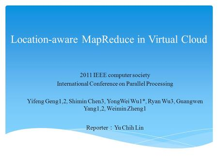 Location-aware MapReduce in Virtual Cloud 2011 IEEE computer society International Conference on Parallel Processing Yifeng Geng1,2, Shimin Chen3, YongWei.
