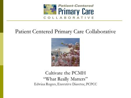 "Patient Centered Primary Care Collaborative Cultivate the PCMH ""What Really Matters"" Edwina Rogers, Executive Director, PCPCC."