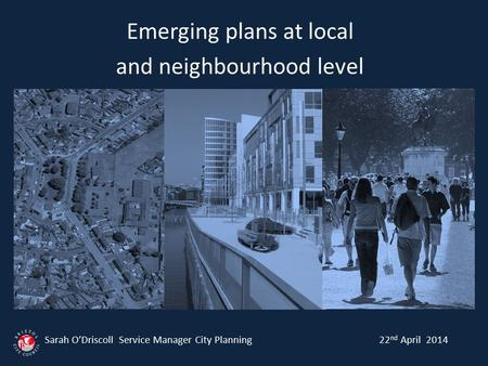Emerging plans at local and neighbourhood level Sarah O'Driscoll Service Manager City Planning 22 nd April 2014.